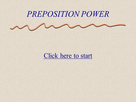 PREPOSITION POWER Click here to start A preposition is a part of speech that shows a relationship between two things. Location (on, under, in) Timing.