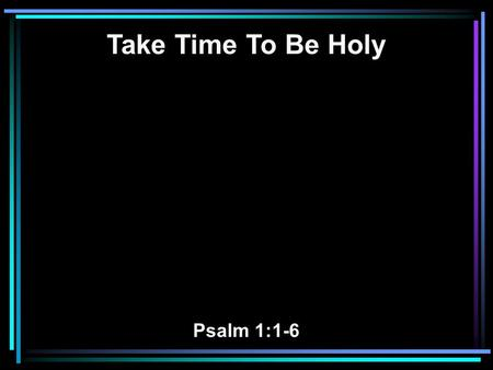 Take Time To Be Holy Psalm 1:1-6. 1 Blessed is the man Who walks not in the counsel of the ungodly, Nor stands in the path of sinners, Nor sits in the.