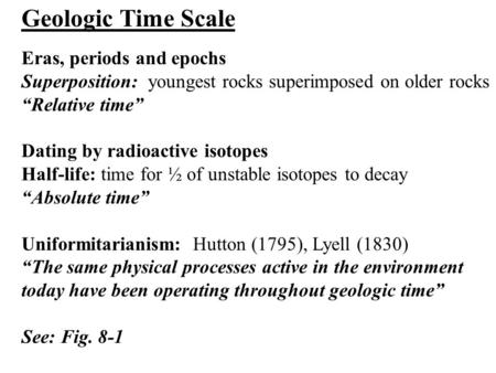 "Geologic Time Scale Eras, periods and epochs Superposition: youngest rocks superimposed on older rocks ""Relative time"" Dating by radioactive isotopes Half-life:"