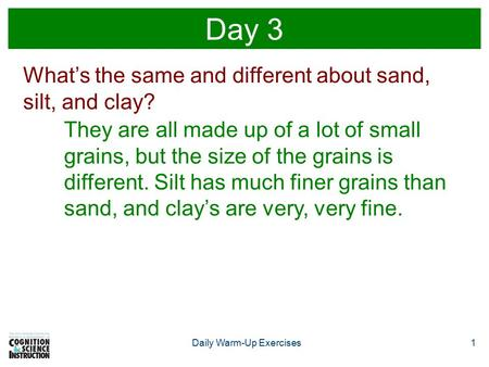 Daily Warm-Up Exercises1 Day 3 What's the same and different about sand, silt, and clay? They are all made up of a lot of small grains, but the size of.