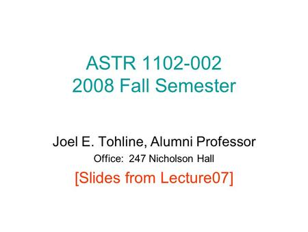 ASTR 1102-002 2008 Fall Semester Joel E. Tohline, Alumni Professor Office: 247 Nicholson Hall [Slides from Lecture07]