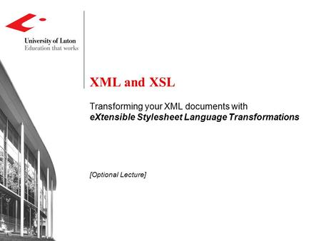 XML and XSL Transforming your XML documents with eXtensible Stylesheet Language Transformations [Optional Lecture]