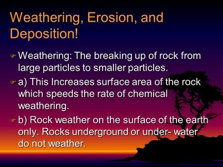 Weathering, Erosion, and Deposition!  Weathering: The breaking up of rock from large particles to smaller particles.  a) This Increases surface area.
