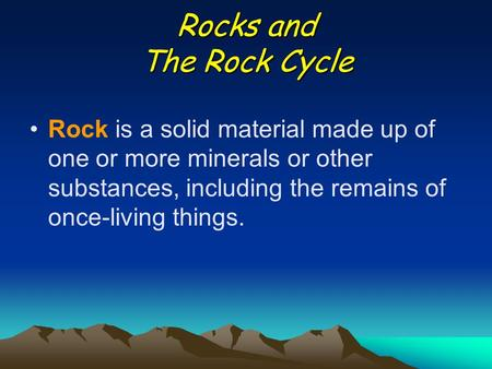 Rocks and The Rock Cycle Rock is a solid material made up of one or more minerals or other substances, including the remains of once-living things.