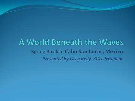 Spring Break in Cabo San Lucas, Mexico Presented By Greg Kelly, SGA President.