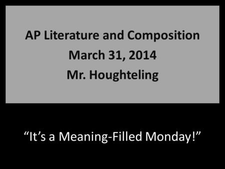 """It's a Meaning-Filled Monday!"" AP Literature and Composition March 31, 2014 Mr. Houghteling."