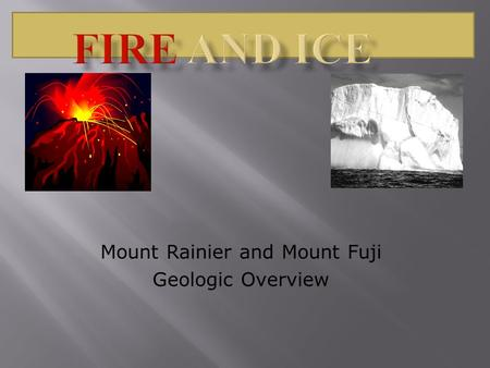 Mount Rainier and Mount Fuji Geologic Overview. Mount Rainier is born of fire and shaped by ice. It is a geologically young volcano but has been worn.