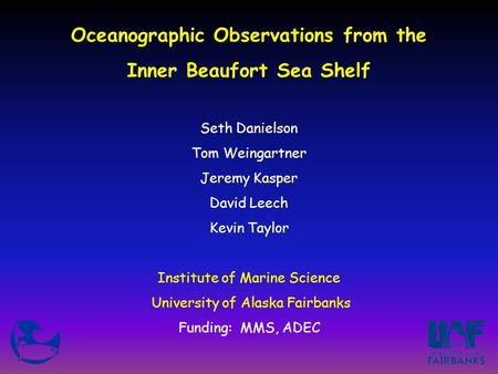 Oceanographic Observations from the Inner Beaufort Sea Shelf Seth Danielson Tom Weingartner Jeremy Kasper David Leech Kevin Taylor Institute of Marine.