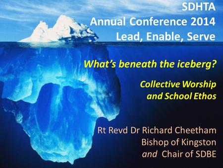 "SDHTA Annual Conference 2014: ""Lead, Enable, Serve"" The Rt Revd Dr Richard Cheetham Bishop of Kingston Chair of Southwark Diocesan Board of Education SDHTA."