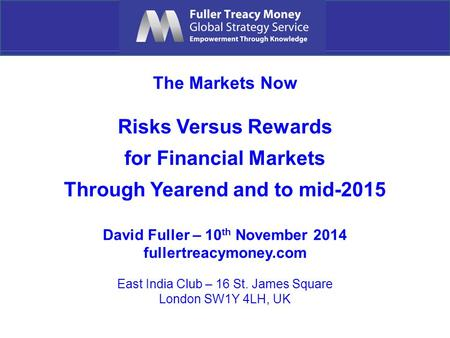 The Markets Now Risks Versus Rewards for Financial Markets Through Yearend and to mid-2015 David Fuller – 10 th November 2014 fullertreacymoney.com East.