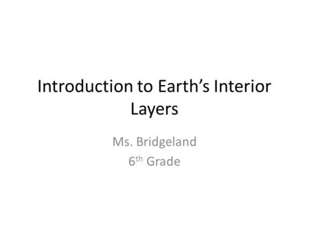 Introduction to Earth's Interior Layers Ms. Bridgeland 6 th Grade.