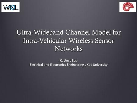 Ultra-Wideband Channel Model for Intra-Vehicular Wireless Sensor Networks C. Umit Bas Electrical and Electronics Engineering, Koc University.