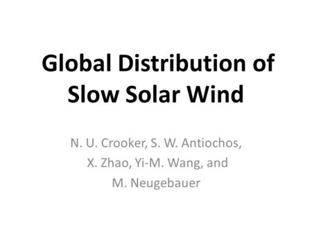 Global Distribution of Slow Solar Wind N. U. Crooker, S. W. Antiochos, X. Zhao, Yi-M. Wang, and M. Neugebauer.
