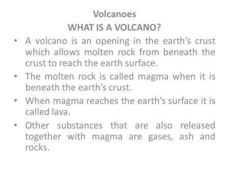 Volcanoes WHAT IS A VOLCANO? A volcano is an opening in the earth's crust which allows molten rock from beneath the crust to reach the earth surface. The.
