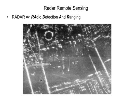 Radar Remote Sensing RADAR => RA dio D etection A nd R anging.