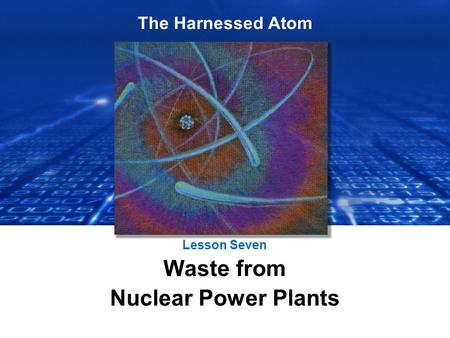 The Harnessed Atom Lesson Seven Waste from Nuclear Power Plants.