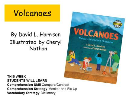 Volcanoes By David L. Harrison Illustrated by Cheryl Nathan THIS WEEK STUDENTS WILL LEARN Comprehension Skill Compare/Contrast Comprehension Strategy.