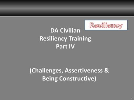 1 DA Civilian Resiliency Training Part IV (Challenges, Assertiveness & Being Constructive)