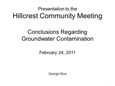 Presentation to the Hillcrest Community Meeting Conclusions Regarding Groundwater Contamination February 24, 2011 George Rice 1.