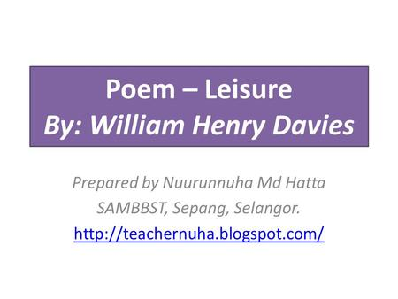 Poem – Leisure By: William Henry Davies Prepared by Nuurunnuha Md Hatta SAMBBST, Sepang, Selangor.