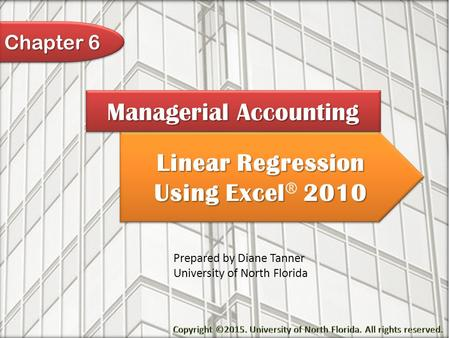 Linear Regression Using Excel 2010 Linear Regression Using Excel ® 2010 Managerial Accounting Prepared by Diane Tanner University of North Florida Chapter.