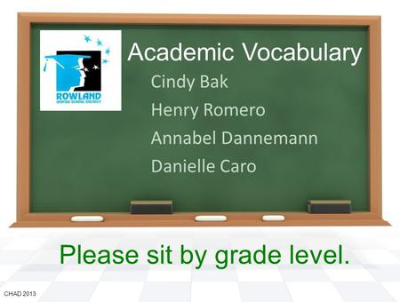 Academic Vocabulary Cindy Bak Henry Romero Annabel Dannemann Danielle Caro CHAD 2013 Please sit by grade level.