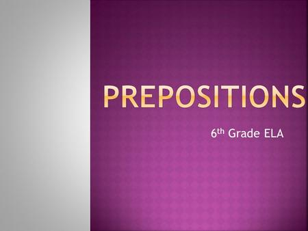6 th Grade ELA. Prepositions are words that show location OR a relationship between a noun and another word.