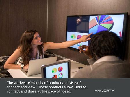 The workware™ family of products consists of connect and view. These products allow users to connect and share at the pace of ideas.