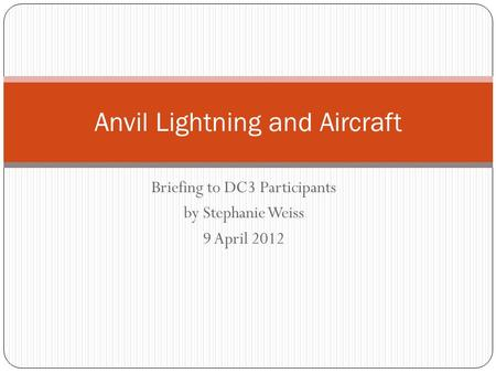 Briefing to DC3 Participants by Stephanie Weiss 9 April 2012 Anvil Lightning and Aircraft.
