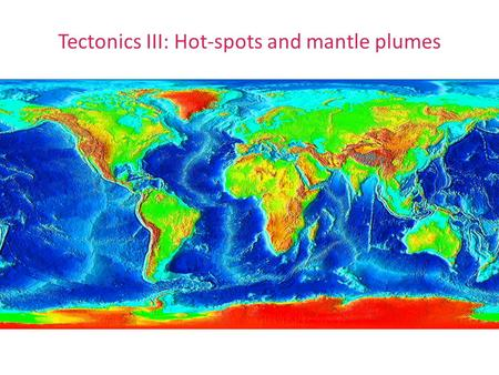 Tectonics III: Hot-spots and mantle plumes. Hotspot tracks: Global distribution Location of hot-spots and hot-spot tracks: Figures from Turcotte and Schubert.