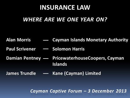 INSURANCE LAW WHERE ARE WE ONE YEAR ON? Alan Morris Cayman Islands Monetary AuthorityAlan Morris Cayman Islands Monetary Authority Paul Scrivener Solomon.