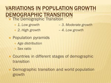  The Demographic Transition  1. Low growth– 3. Moderate growth  2. High growth– 4. Low growth  Population pyramids  Age distribution  Sex ratio 