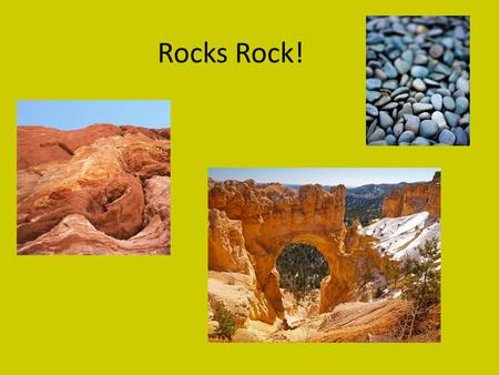 Rocks Rock! What are rocks? Rocks are always underneath you. Even on water, there is rock beneath you. Rocks are made of minerals. Sometimes you see.