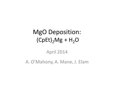MgO Deposition: (CpEt) 2 Mg + H 2 O April 2014 A. O'Mahony, A. Mane, J. Elam.