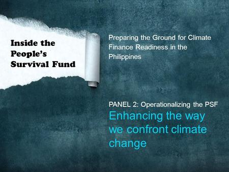 Preparing the Ground for Climate Finance Readiness in the Philippines PANEL 2: Operationalizing the PSF Enhancing the way we confront climate change Inside.