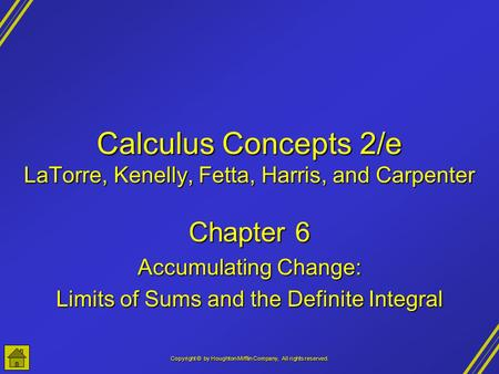 Copyright © by Houghton Mifflin Company, All rights reserved. Calculus Concepts 2/e LaTorre, Kenelly, Fetta, Harris, and Carpenter Chapter 6 Accumulating.