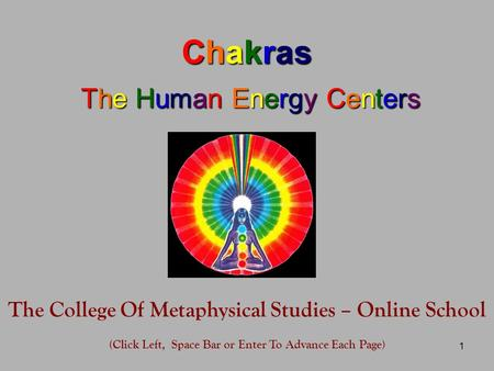 1 Chakras The Human Energy Centers The College Of Metaphysical Studies – Online School (Click Left, Space Bar or Enter To Advance Each Page)