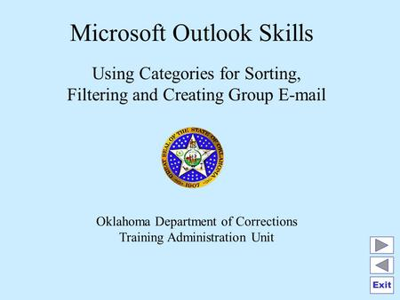 Exit Microsoft Outlook Skills Using Categories for Sorting, Filtering and Creating Group E-mail Oklahoma Department of Corrections Training Administration.