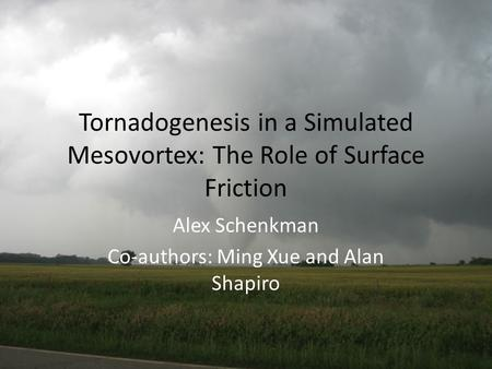 Tornadogenesis in a Simulated Mesovortex: The Role of Surface Friction Alex Schenkman Co-authors: Ming Xue and Alan Shapiro.