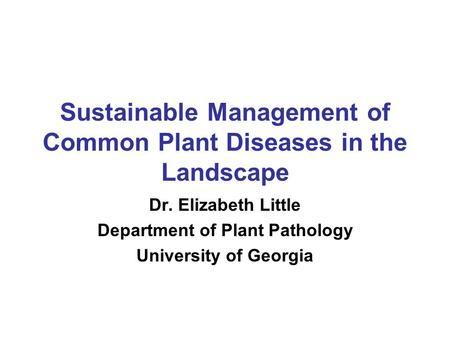 Sustainable Management of Common Plant Diseases in the Landscape Dr. Elizabeth Little Department of Plant Pathology University of Georgia.