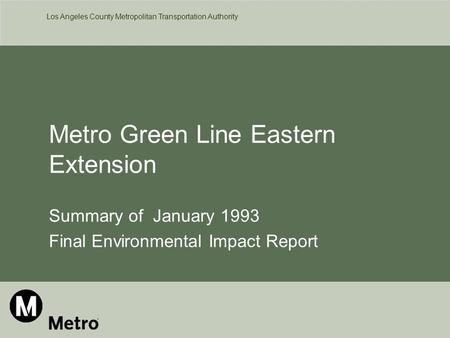 Los Angeles County Metropolitan Transportation Authority Metro Green Line Eastern Extension Summary of January 1993 Final Environmental Impact Report.