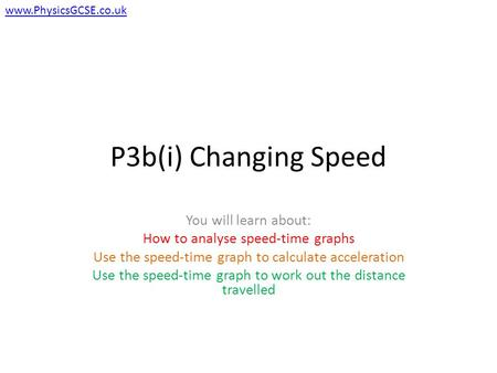 P3b(i) Changing Speed You will learn about: How to analyse speed-time graphs Use the speed-time graph to calculate acceleration Use the speed-time graph.
