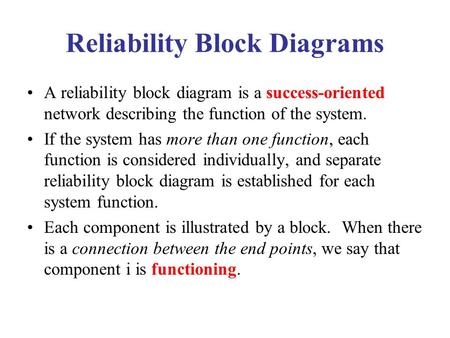 Reliability Block Diagrams A reliability block diagram is a success-oriented network describing the function of the system. If the system has more than.