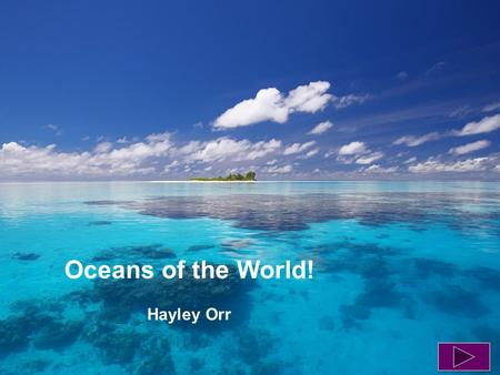 Oceans of the World! Hayley Orr.