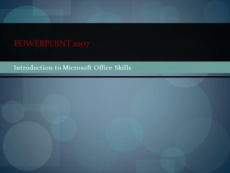 POWERPOINT 2007 Introduction to Microsoft Office Skills.