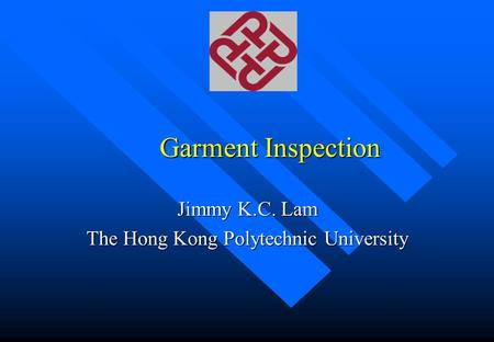 Garment Inspection Jimmy K.C. Lam The Hong Kong Polytechnic University.