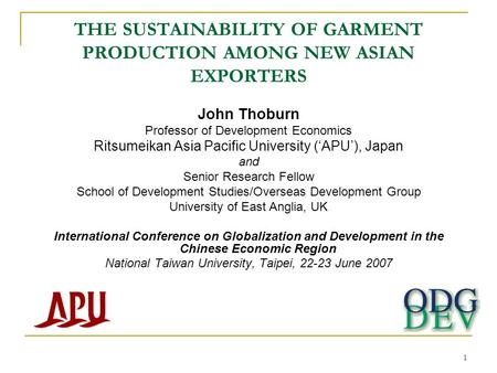 1 THE SUSTAINABILITY OF GARMENT PRODUCTION AMONG NEW ASIAN EXPORTERS John Thoburn Professor of Development Economics Ritsumeikan Asia Pacific University.
