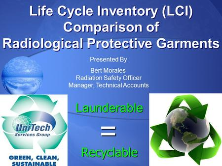 Life Cycle Inventory (LCI) Comparison of Radiological Protective Garments Life Cycle Inventory (LCI) Comparison of Radiological Protective Garments Presented.