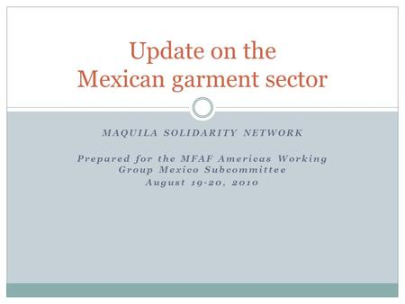 MAQUILA SOLIDARITY NETWORK Prepared for the MFAF Americas Working Group Mexico Subcommittee August 19-20, 2010 Update on the Mexican garment sector.