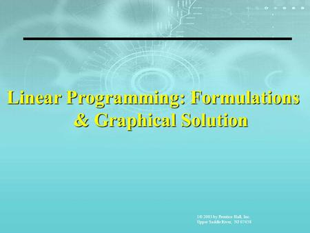 1© 2003 by Prentice Hall, Inc. Upper Saddle River, NJ 07458 Linear Programming: Formulations & Graphical Solution.
